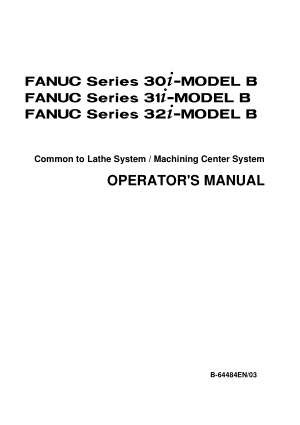 Fanuc 30i 31i 32i-MODEL B Common to Lathe System / Machining Center System Operators Manual B-64484EN/03